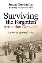 Surviving the Forgotten Armenian Genocide ebook by Smpat Chorbadjian,Patrick Sookhdeo