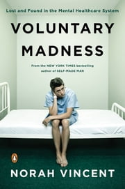 Voluntary Madness - Lost and Found in the Mental Healthcare System ebook by Norah Vincent