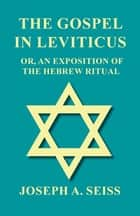 The Gospel in Leviticus - Or, An Exposition of The Hebrew Ritual ebook by Joseph Augustus Seiss