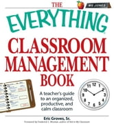 The Everything Classroom Management Book: A teacher's guide to an organized, productive, and calm classroom ebook by Eric Groves
