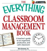 The Everything Classroom Management Book - A teacher's guide to an organized, productive, and calm classroom ebook by Eric Groves