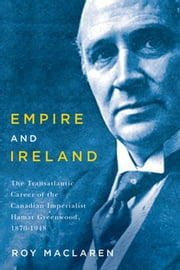 Empire and Ireland - The Transatlantic Career of the Canadian Imperialist Hamar Greenwood, 1870–1948 ebook by Roy MacLaren