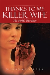 Thanks to My Killer Wife - The World's True Story ebook by Muhammad Raza