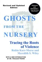 Ghosts from the Nursery - Tracing the Roots of Violence - New and Revised Edition ebook by Robin Karr-Morse, Meredith S. Wiley, Dr. T. Berry Brazelton,...