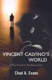 Vincent Calvino's World - A Noir Guide to Southeast Asia ebook by Chad A. Evans
