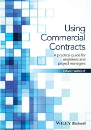 Using Commercial Contracts - A Practical Guide for Engineers and Project Managers ebook by David Wright
