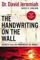The Handwriting on the Wall - Secrets from the Prophecies of Daniel ebook by