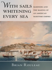 With Sails Whitening Every Sea - Mariners and the Making of an American Maritime Empire ebook by Brian Rouleau