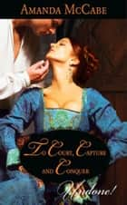 To Court, Capture and Conquer (Mills & Boon Historical Undone) (Elizabethan Theatre, Book 1) ebook by Amanda McCabe