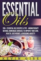 Essential Oils: A Beginner's Guide to Essential Oils. 200+ Essential Oils Recipes & Tips! ebook by Kevin Gise