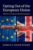 Opting Out of the European Union - Diplomacy, Sovereignty and European Integration ebook by Rebecca Adler-Nissen