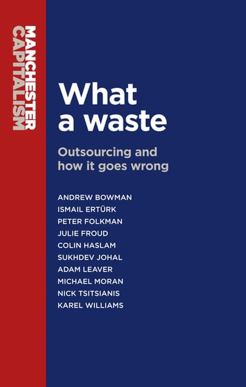 What a waste - Outsourcing and how it goes wrong ebook by Andrew Bowman,Ismail Ertürk,Julie Froud