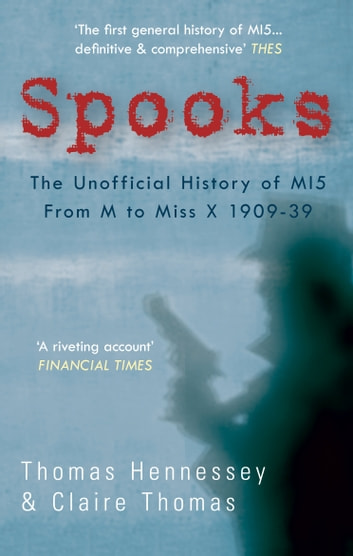 Spooks: The Unofficial History of MI5 From M to Miss X 1909-39 ebook by Thomas Hennessey & Claire Thomas