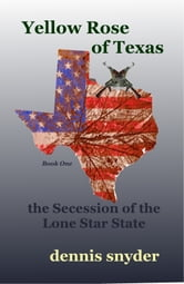 Yellow Rose of Texas: The Secession of the Lone Star State ebook by Dennis Snyder