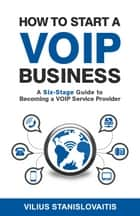 How to Start a VoIP Business: A Six-Stage Guide to Becoming a VoIP Service Provider ebook by Vilius Stanislovaitis
