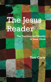 The Jesus Reader: The Teaching and Identity of Jesus Christ ebook by Tom Carty
