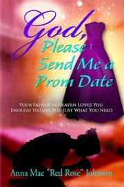 God, Please Send Me a Prom Date: Your Father in Heaven Loves You Enough to Give You Just What You Need ebook by Anna Mae Red Rose Johnson