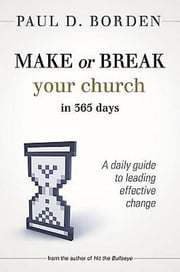 Make or Break Your Church in 365 Days - A Daily Guide to Leading Effective Change ebook by Paul D. Borden