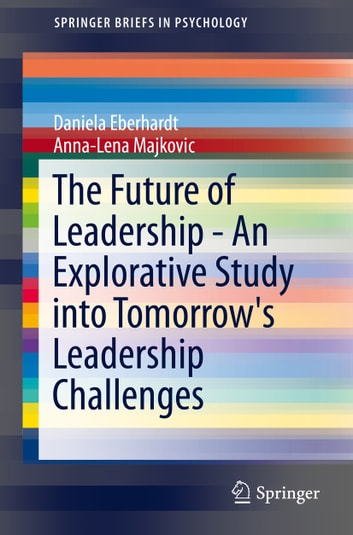 The Future of Leadership - An Explorative Study into Tomorrow's Leadership Challenges ebook by Daniela Eberhardt,Anna-Lena Majkovic