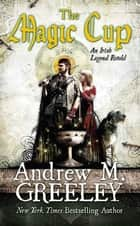 The Magic Cup - An Irish Legend Retold ebook by Andrew M. Greeley