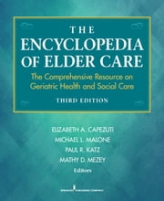 The Encyclopedia of Elder Care - The Comprehensive Resource on Geriatric Health and Social Care, Third Edition ebook by Elizabeth A. Capezuti, PhD, RN, FAAN,Michael L. Malone, MD,Paul R. Katz, MD,Mathy Mezey, DSc, EdD, MED, BSN