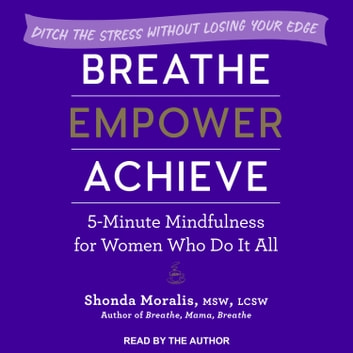 Breathe, Empower, Achieve - 5-Minute Mindfulness for Women Who Do It All - Ditch the Stress Without Losing Your Edge audiobook by Shonda Moralis, MSW, LCSW