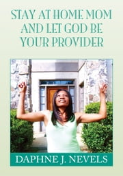 Stay at Home Mom and Let God Be Your Provider ebook by Daphne J. Nevels
