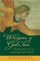 Whispers of God's Love - Touching the Lives of Loved Ones After Death ebook by Mitch Finley, Andrew M. Greeley
