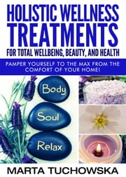 Holistic Wellness Treatments For Total Wellbeing, Beauty, and Health - Holistic Spa, Aromatherapy, Essential Oils, #2 ebook by Marta Tuchowska