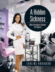 A Hidden Sickness - When Psychiatric Disorder Fits Right In ebook by Earline Robinson