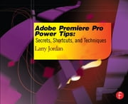 Adobe Premiere Pro Power Tips - Secrets, Shortcuts, and Techniques ebook by Larry Jordan