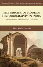 The Origins of Modern Historiography in India - Antiquarianism and Philology, 1780-1880 ebook by R. Mantena