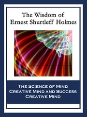 The Wisdom of Ernest Shurtleff Holmes - The Science of Mind; Creative Mind and Success; Creative Mind ebook by Ernest Shurtleff Holmes