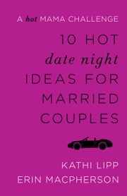 10 Hot Date Night Ideas for Married Couples - A Hot Mama Challenge ebook by Kathi Lipp,Erin MacPherson
