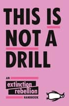 This Is Not A Drill - An Extinction Rebellion Handbook ebook by Extinction Rebellion