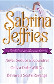 Sabrina Jeffries - The School for Heiresses Series: Never Seduce a Scoundrel, Only a Duke Will Do, Beware a Scot's Revenge and an excerpt from To Wed a Wild Lord - Never Seduce a Scoundrel, Only a Duke Will Do, Beware a Scot's Revenge and an excerpt from To Wed a Wild Lord ebook by Sabrina Jeffries