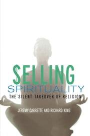 Selling Spirituality - The Silent Takeover of Religion ebook by Jeremy Carrette,Richard King