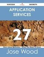 Application Services 27 Success Secrets - 27 Most Asked Questions On Application Services - What You Need To Know ebook by Jose Wood