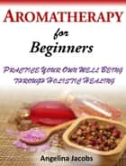 Aromatherapy For Beginners Practice Your Own Well Being through Holistic Healing Angelina Jacobs ebook by Angelina Jacobs