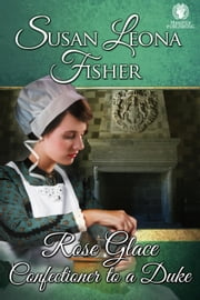 Rose Glace Confectioner to a Duke ebook by Susan Leona Fisher