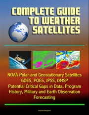 Complete Guide to Weather Satellites: NOAA Polar and Geostationary Satellites, GOES, POES, JPSS, DMSP, Potential Critical Gaps in Data, Program History, Military and Earth Observation, Forecasting ebook by Progressive Management