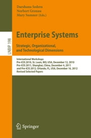 Enterprise Systems. Strategic, Organizational, and Technological Dimensions - International Workshops, Pre-ICIS 2010, St. Louis, MO, USA, December 12, 2010, Pre-ICIS 2011, Shanghai, China, December 4, 2011, and Pre-ICIS 2012, Orlando, FL, USA, December 16, 2012, Revised Selected Papers ebook by Darshana Sedera,Norbert Gronau,Mary Sumner