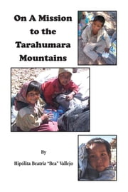 "On A Mission to the Tarahumara Mountains ebook by Hipólita Beatriz ""Bea"" Vallejo"