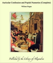 Auricular Confession and Popish Nunneries (Complete) ebook by William Hogan