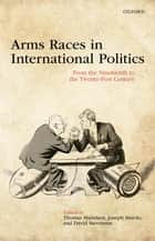 Arms Races in International Politics - From the Nineteenth to the Twenty-First Century ebook by Thomas Mahnken, Joseph Maiolo, David Stevenson