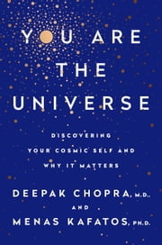 You Are the Universe - Discovering Your Cosmic Self and Why It Matters ebook by Deepak Chopra,Menas C. Kafatos, Ph.D.