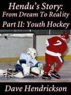 Hendu's Story: From Dream To Reality, Part II Youth Hockey ebook by David H. Hendrickson