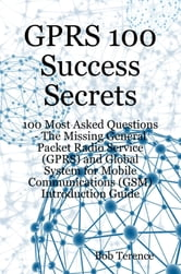 GPRS 100 Success Secrets - 100 Most Asked Questions: The Missing General Packet Radio Service (GPRS) and Global System for Mobile Communications (GSM) Introduction Guide ebook by Bob Terence