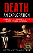 Death: An Exploration: Learning to Embrace Life's Most Feared Mystery ebook by Loren Mayshark