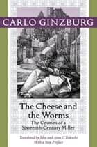 The Cheese and the Worms - The Cosmos of a Sixteenth-Century Miller ebook by Carlo Ginzburg, John Tedeschi, Carlo Ginzburg,...